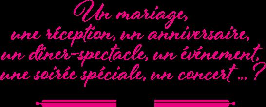 Un mariage, une reception, un anniversaire, un dîner-spectacle, un événement, une soirée spéciale, un concert... ?